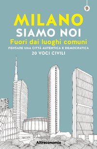 Milano siamo noi. Fuori dai luoghi comuni. Pensare una città autentica e democratica. 20 voci civili