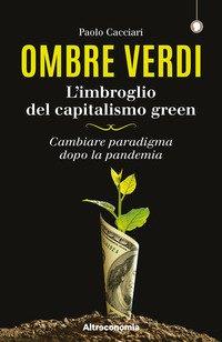 Ombre verdi. L'imbroglio del capitalismo green. Cambiare paradigma dopo la pandemia
