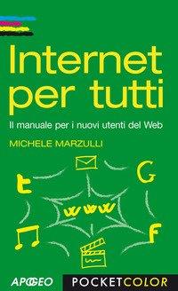 Internet per tutti. Il manuale per i nuovi utenti del Web