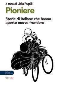 Pioniere. Storie di italiane che hanno aperto nuove frontiere