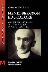 Henri Bergson educatore. Virtù intellettuali insegnamento saperi umanistici