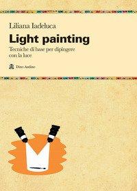 Light painting. Tecniche di base per dipingere con la luce