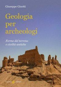 Geologia per archeologi. Forme del terreno e civiltà antiche