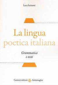 La lingua poetica italiana. Grammatica e testi