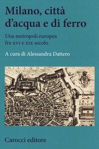 Milano, città d'acqua e di ferro. Una metropoli europea fra XVI e XIX secolo