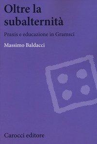 Oltre la subalternità. Praxis e educazione in Gramsci