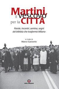Martini, il vescovo per la città. Parole, incontri, semina, sogni del biblista che trasformò Milano