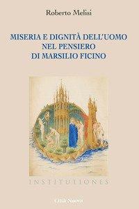Miseria e dignità dell'uomo nel pensiero di Marsilio Ficino