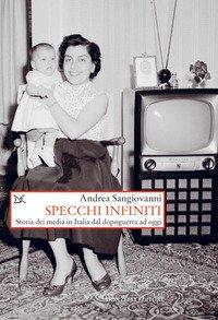 Specchi infiniti. Storia dei media in Italia dal dopoguerra ad oggi