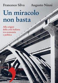 Un miracolo non basta. Alle origini della crisi italiana tra economia e politica
