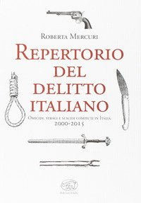 Repertorio del delitto italiano. Omicidi, stragi e suicidi compiuti in Italia (2000-2015)