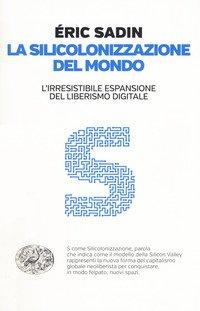 La silicolonizzazione del mondo. L'irresistibile espansione del liberismo digitale