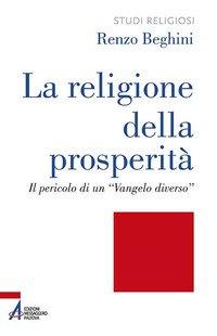 La religione della prosperità. Il pericolo di un «Vangelo diverso»