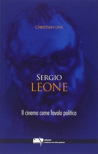 Sergio Leone. Il cinema come favola politica