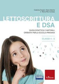 Lettoscrittura e DSA. Guida didattica e materiali operativi per la scuola primaria. Classi 4-5