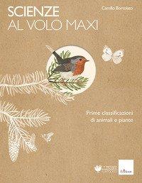 Scienze al volo. Prime classificazioni di animali e piante. Maxi