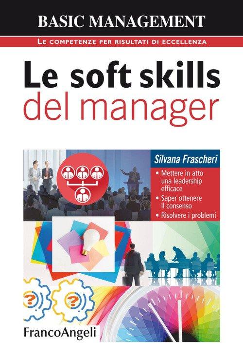 Le soft skills del manager. Mettere in atto una leadership efficace. Saper ottenere il consenso. Risolvere i problemi