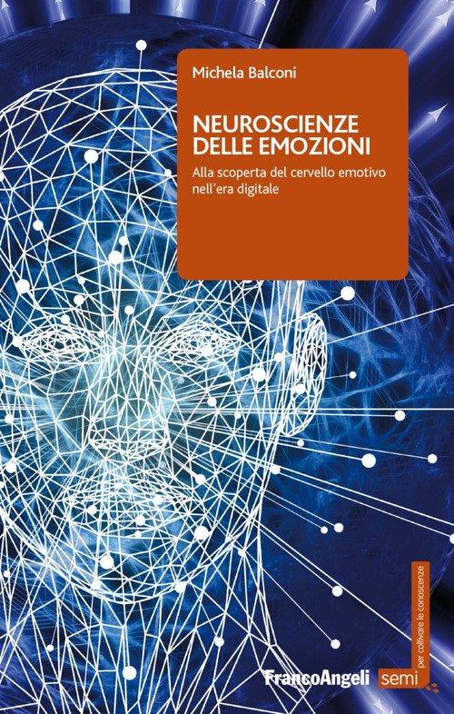 Neuroscienze delle emozioni. Alla scoperta del cervello emotivo nell'era digitale