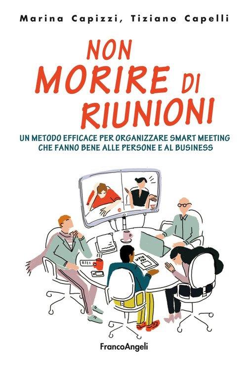 Non morire di riunioni. Un metodo efficace per organizzare smart meeting che fanno bene alle persone e al business