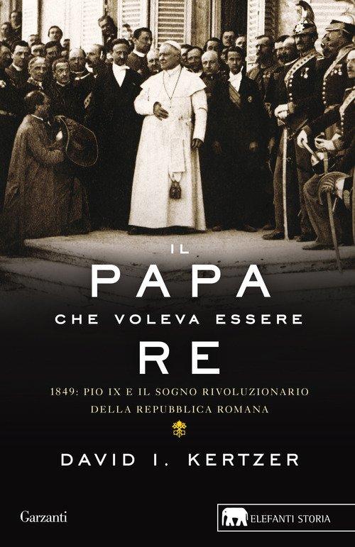 Il papa che voleva essere re. 1849: Pio IX e il sogno rivoluzionario della Repubblica romana