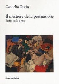 Il mestiere della persuasione. Scritti sulla prosa