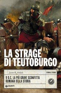 Strage a Teutoburgo. 9 d.C. La più grave sconfitta romana della storia