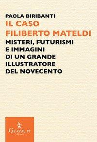 Il caso Filiberto Mateldi. Misteri, futurismi e immagini di un grande illustratore del Novecento