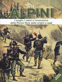 Gli alpini. I luoghi, i valori e l'evoluzione delle Penne Nere dalle origini a oggi