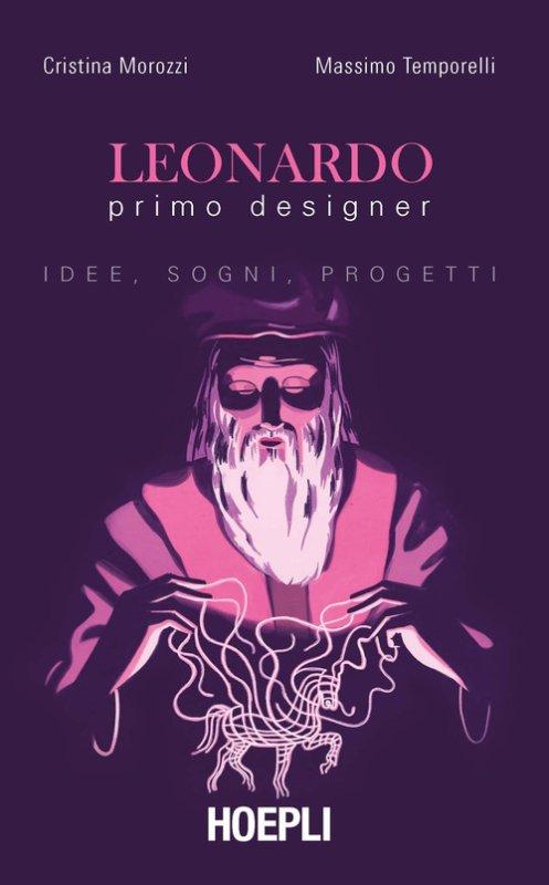 Leonardo primo designer. Idee, sogni, progetti