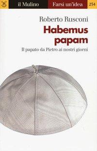 Habemus papam. Il papato da Pietro ai nostri giorni
