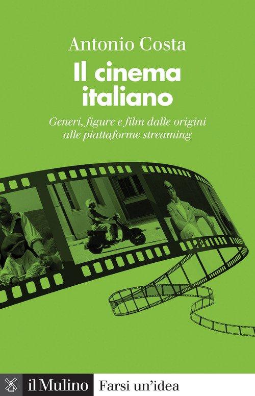 Il cinema italiano. Generi, figure e film dalle origini alle piattaforme streaming