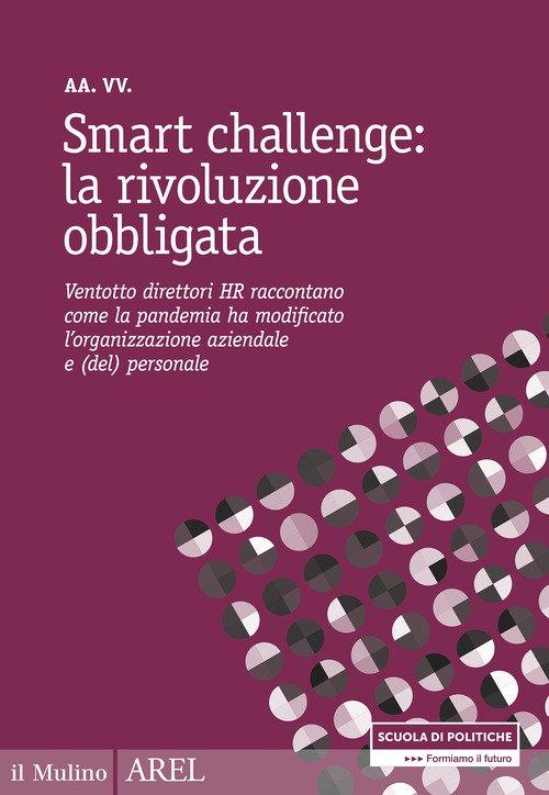 Smart challenge: la rivoluzione obbligata. Ventotto direttori HR raccontano come la pandemia ha modificato l'organizzazione aziendale e (del) personale