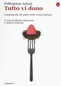Tutto vi dono. Autobiografia del padre della cucina italiana