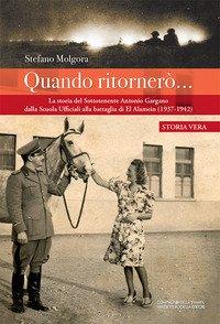 Quando ritornerò.... La storia del Sottotenente Antonio Gargano dalla Scuola Ufficiali alla battaglia di El Alamein (1937-1942)
