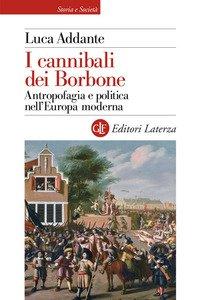 I cannibali dei Borbone. Antropofagia e politica nell'Europa moderna