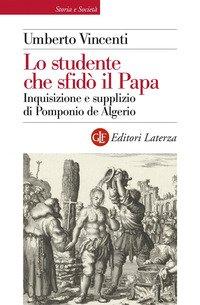 Lo studente che sfidò il papa. Inquisizione e supplizio di Pomponio de Algerio