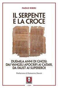 Il serpente e la croce. Duemila anni di Gnosi: dai vangeli apocrifi ai Catari, da Faust ai supereroi
