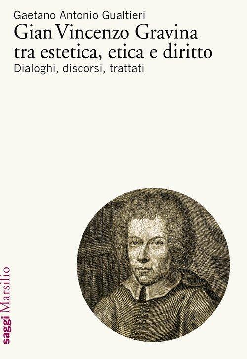 Gian Vincenzo Gravina tra estetica, etica e diritto. Dialoghi, discorsi, trattati