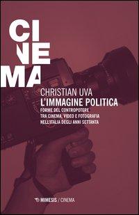 L'immagine politica. Forme del contropotere tra cinema, video e fotografia nell'Italia degli anni Settanta