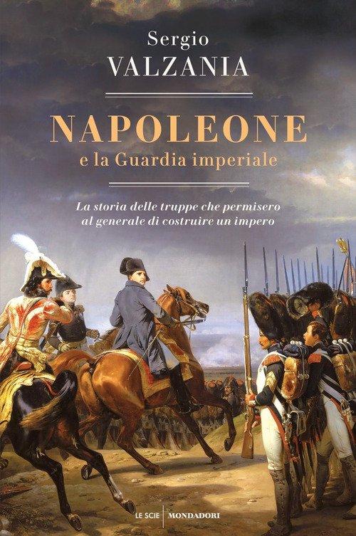 Napoleone e la Guardia imperiale. La storia delle truppe che permisero al generale di costruire un impero