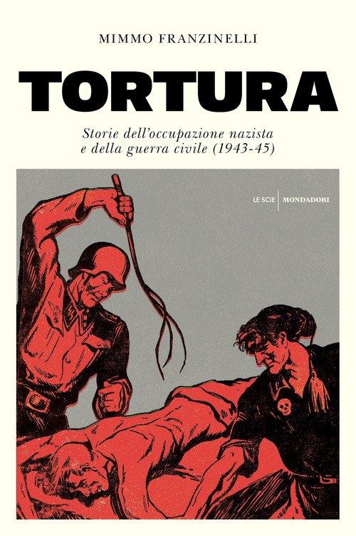 Tortura. Storia dell'occupazione nazista e della guerra civile (1943-45)