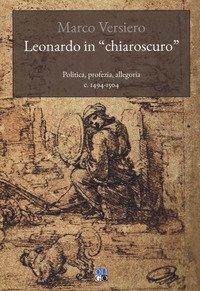 Leonardo in «chiaroscuro». Politica, profezia, allegoria c. 1494-1504