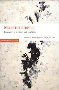 Maestri ribelli. Pensatori e scrittori del conflitto