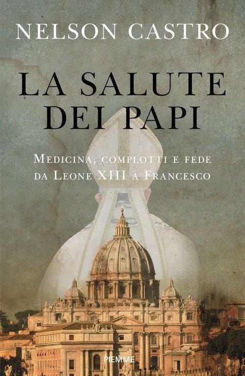 La salute dei papi. Medicina, complotti e fede da Leone XIII a Francesco