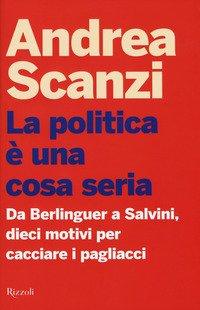 La politica è una cosa seria. Da Berlinguer a Salvini, dieci motivi per cacciare i pagliacci