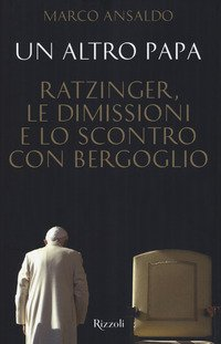 Un altro papa. Ratzinger, le dimissioni e lo scontro con Bergoglio