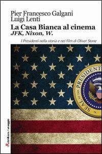 La casa bianca al cinema. JFK, Nixon, W. I presidenti nella storia e nei film di Oliver Stone