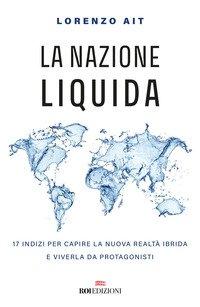 La nazione liquida. 17 indizi per capire la nuova realtà ibrida e viverla da protagonisti