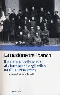 La nazione tra i banchi. Il contributo della scuola alla formazione degli italiani tra Otto e Novecento