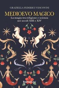 Medioevo magico. La magia tra religione e scienza nei secoli XIII e XIV